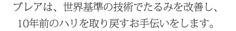 ブレアは、世界基準の技術でたるみを改善し、10年前のハリを取り戻すお手伝いをします。